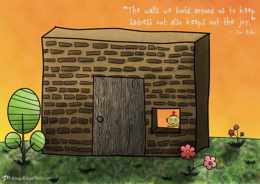 """""""The walls we build around us to keep sadness out also keeps out the joy."""" –  Jim Rohn"""
