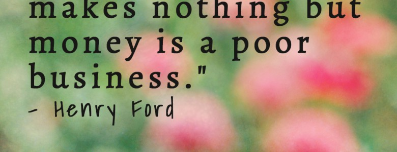 """A business that makes nothing but money is a poor business."" - Henry Ford"