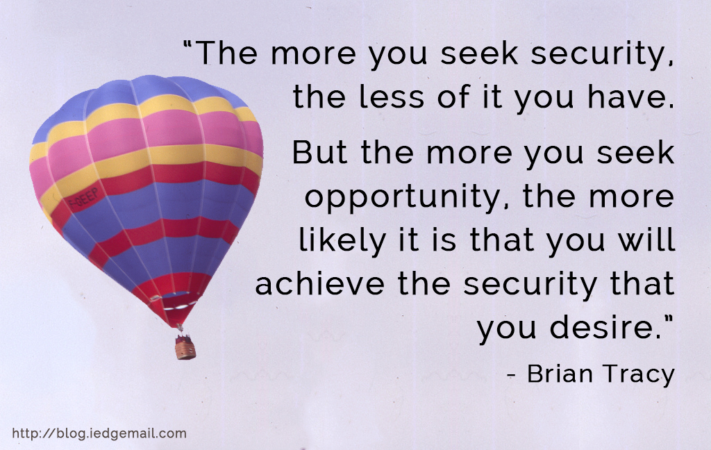 """The more you seek security, the less of it you have. But the more you seek opportunity, the more likely it is that you will achieve the security that you desire."" - Brian Tracy"