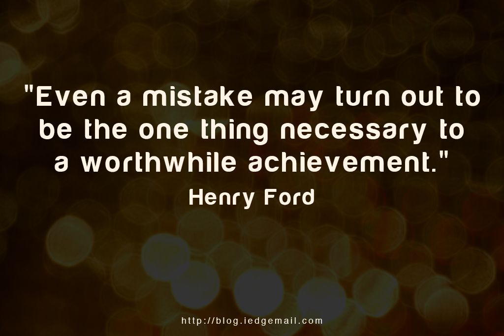 """Even a mistake may turn out to be the one thing necessary to a worthwhile achievement."" - Henry Ford"