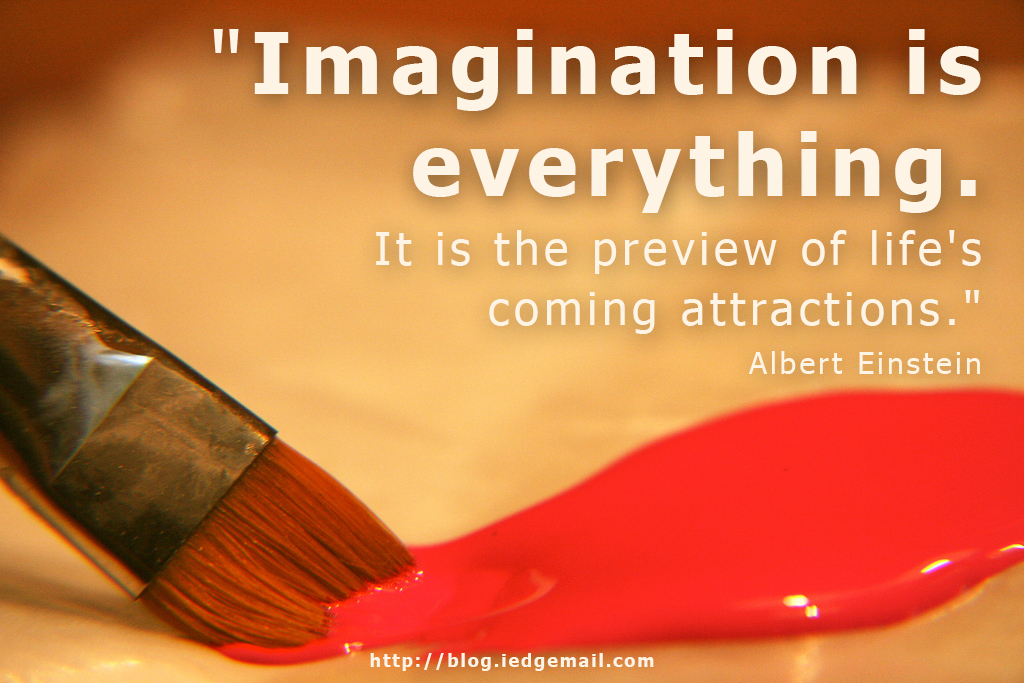 """Imagination is everything. It is the preview of life's coming attractions."" - Albert Einstein"