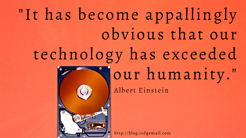 """It has become appallingly obvious that our technology has exceeded our humanity."" - Albert Einstein"