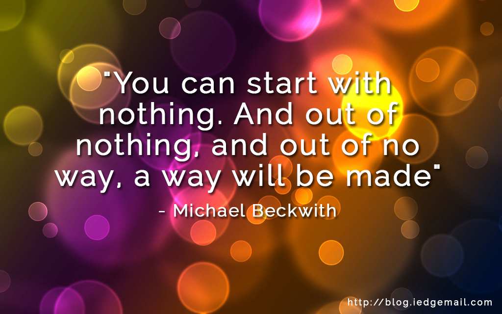 """""""You can start with nothing. And out of nothing, and out of no way, a way will be made"""" - Michael Beckwith"""
