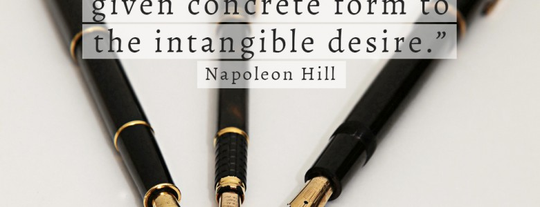 """Reduce your plan to writing. The moment you complete this, you will have definitely given concrete form to the intangible desire."" - Napoleon Hill"