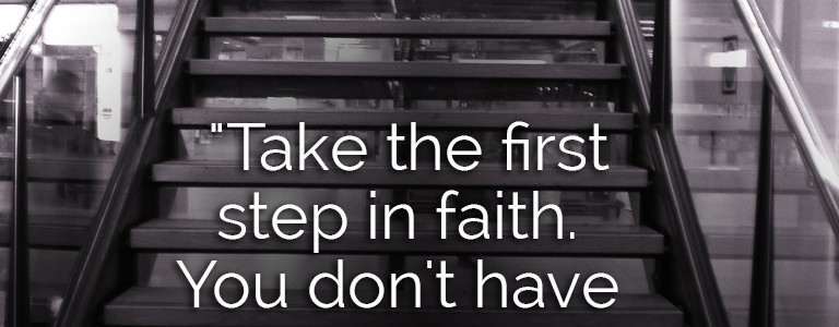 """Take the first step in faith. You don't have to see the whole staircase. Just take the first step."" - Dr Martin Luther King Jr."
