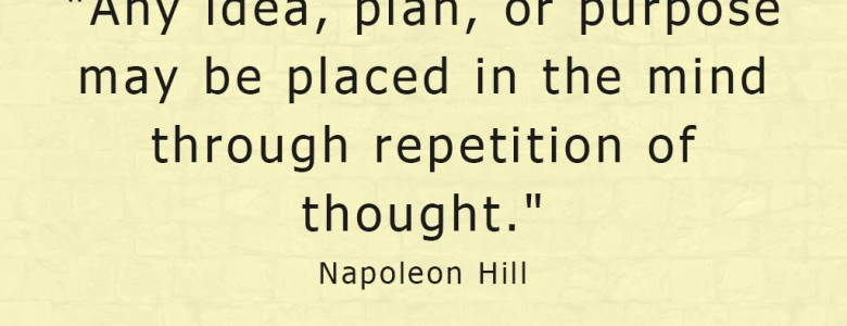"""Any idea, plan, or purpose may be placed in the mind through repetition of thought."" - Napoleon Hill"
