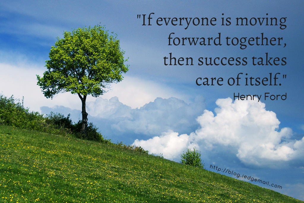 """If everyone is moving forward together, then success takes care of itself."" - Henry Ford"