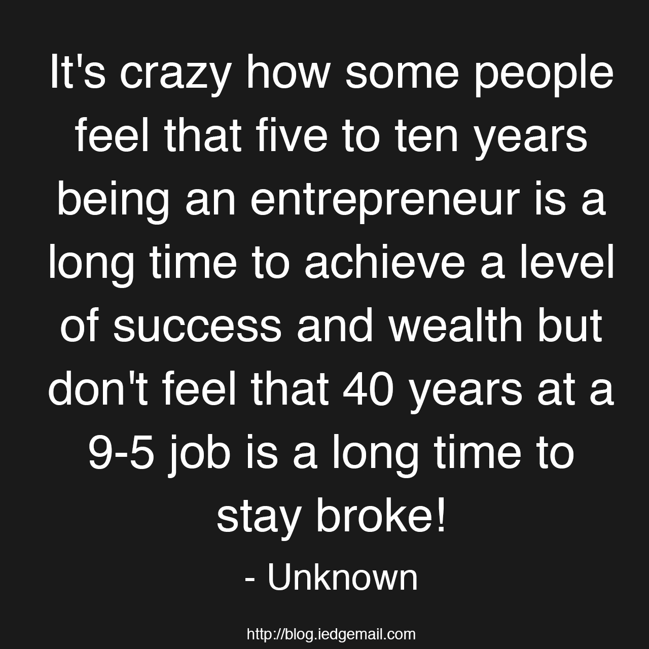 It's crazy how some people feel that five to ten years being an entrepreneur is a long time to achieve a level of success and wealth but don't feel that 40 years at a 9-5 job is a long time to stay broke!