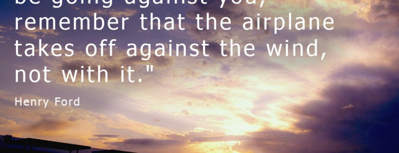 """""""When everything seems to be going against you, remember that the airplane takes off against the wind, not with it."""" - Henry Ford"""