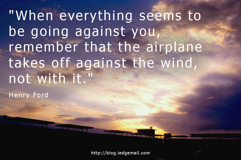 """When everything seems to be going against you, remember that the airplane takes off against the wind, not with it."" - Henry Ford"