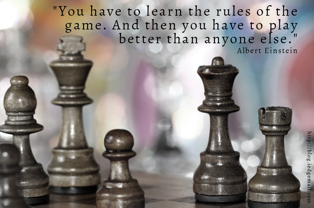 """You have to learn the rules of the game. And then you have to play better than anyone else."" - Albert Einstein"