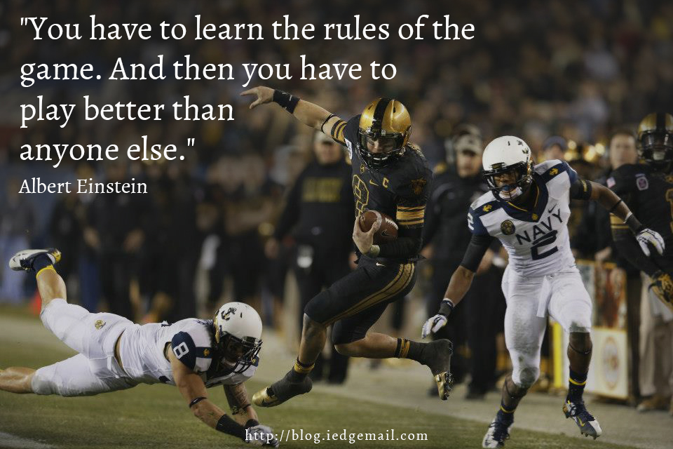 """""""You have to learn the rules of the game. And then you have to play better than anyone else."""" - Albert Einstein"""