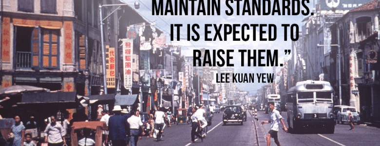 """A good government is expected not only to carry on and maintain standards. It is expected to raise them."" - Lee Kuan Yew"
