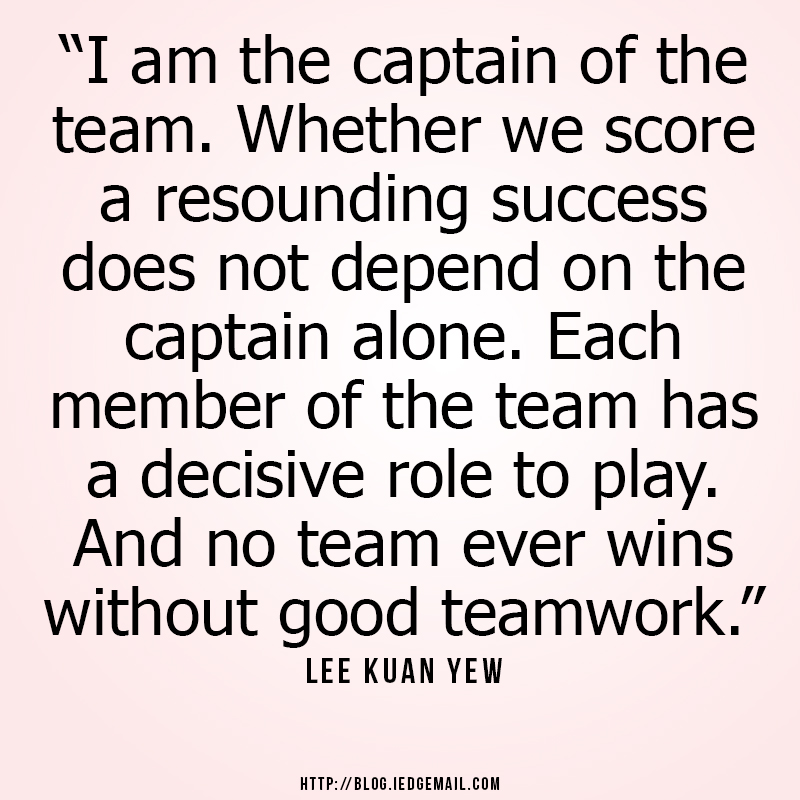 """I am the captain of the team. Whether we score a resounding success does not depend on the captain alone. Each member of the team has a decisive role to play. And no team ever wins without good teamwork."" - Lee Kuan Yew"