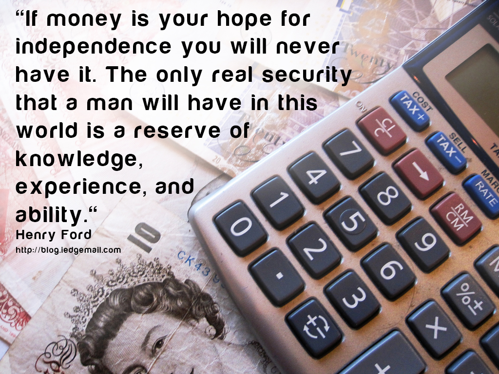 """If money is your hope for independence you will never have it. The only real security that a man will have in this world is a reserve of knowledge, experience, and ability."" - Henry Ford"