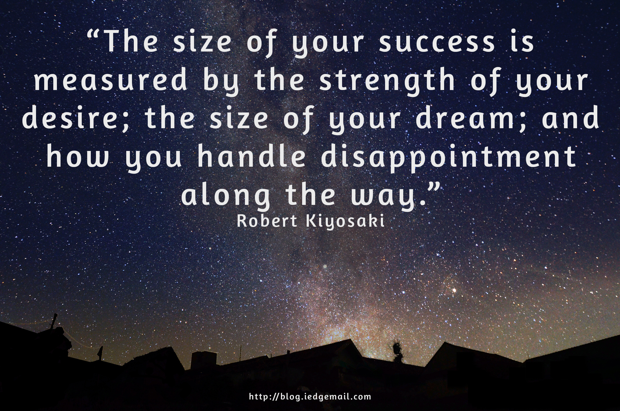 """The size of your success is  measured by the strength of your desire; the size of your dream; and how you handle disappointment along the way."" - Robert Kiyosaki"