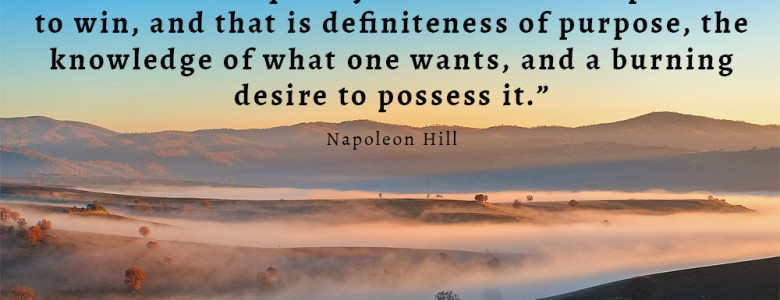 """There is one quality which one must possess to win, and that is definiteness of purpose, the knowledge of what one wants, and a burning desire to possess it."" - Napoleon Hill"