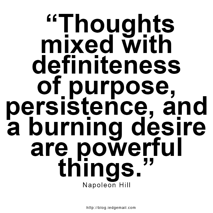 """Thoughts mixed with definiteness of purpose, persistence, and a burning desire are powerful things."" - Napoleon Hill"