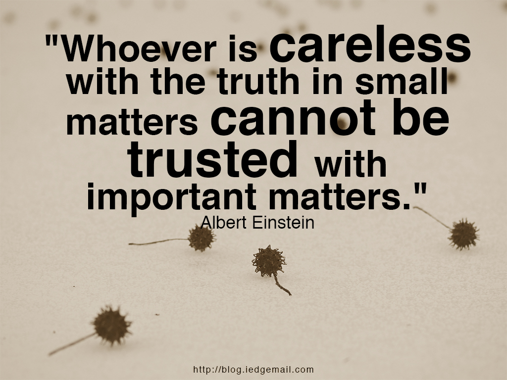 """Whoever is careless with the truth in small matters cannot be trusted with important matters."" - Albert Einstein"