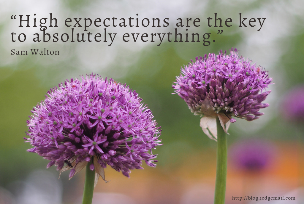 """High expectations are the key to absolutely everything.""- Sam Walton"
