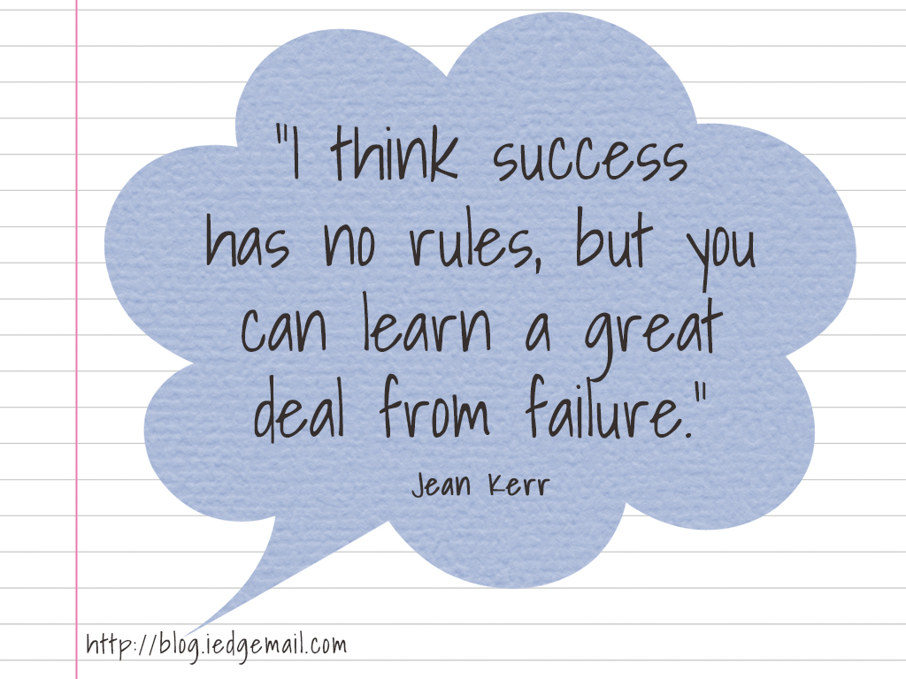 """I think success has no rules, but you can learn a great deal from failure."" - Jean Kerr"