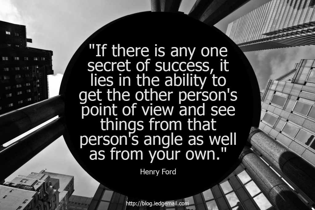 """If there is any one secret of success, it lies in the ability to get the other person's point of view and see things from that person's angle as well as from your own."" - Henry Ford"