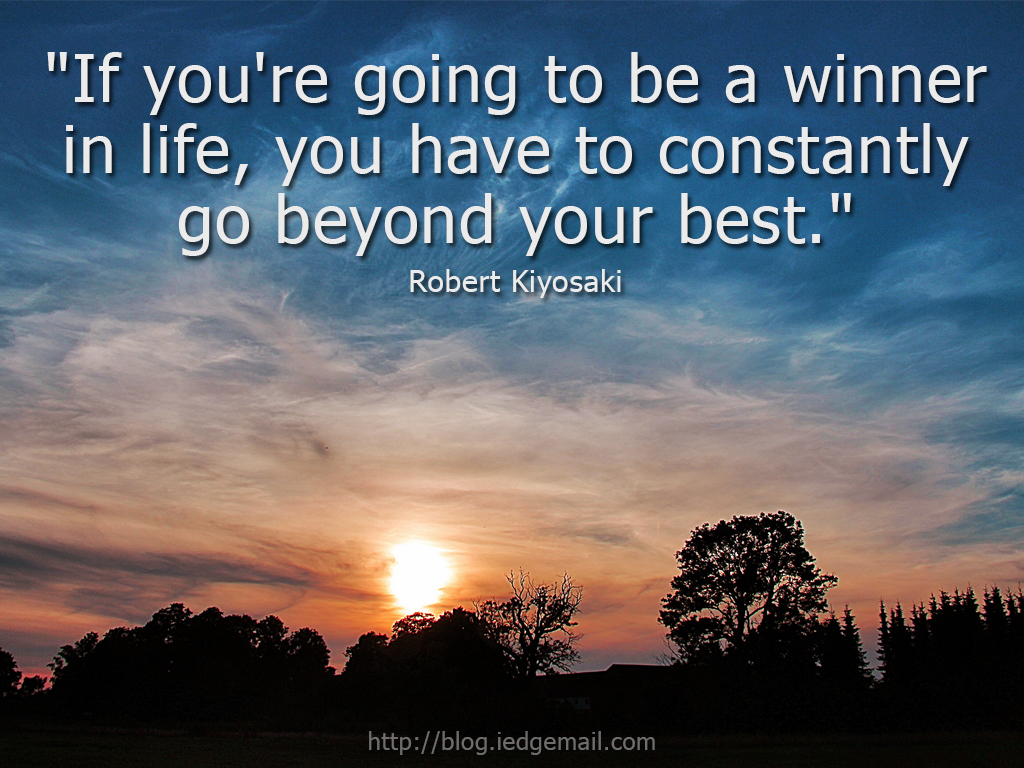 """If you're going to be a winner in life, you have to constantly go beyond your best."" - Robert Kiyosaki"