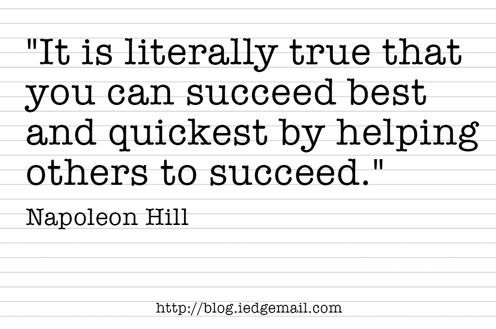 """It is literally true that you can succeed best and quickest by helping others to succeed."" - Napoleon Hill"