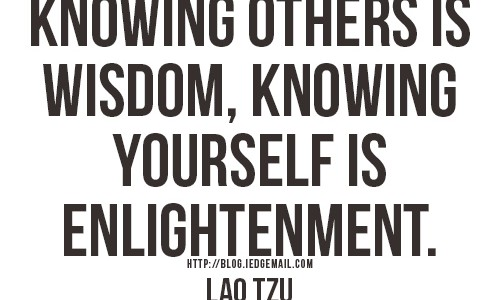"""Knowing others is wisdom, knowing yourself is enlightenment."" - Lao Tzu"