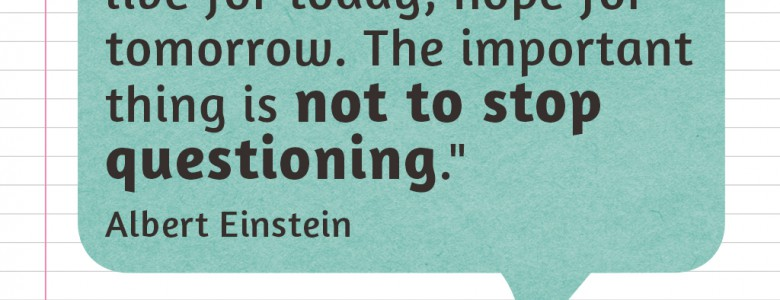 """Learn from yesterday, live for today, hope for tomorrow. The important thing is not to stop questioning."" - Albert Einstein"
