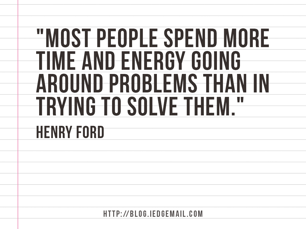 """Most people spend more time and energy going around problems than in trying to solve them."" - Henry Ford"