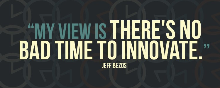 """My view is there's no bad time to innovate."" - Jeff Bezos"