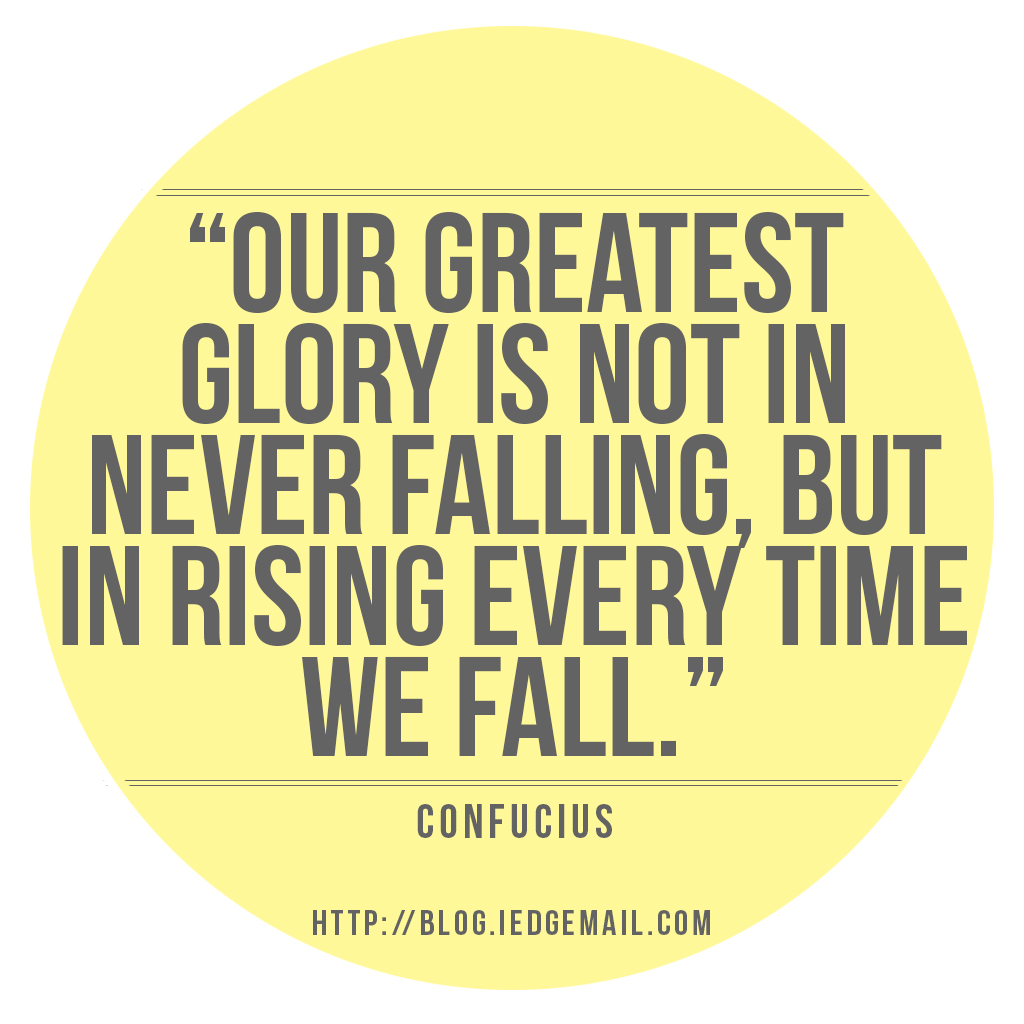 """Our greatest glory is not in never falling, but in rising every time we fall."" Confucius"