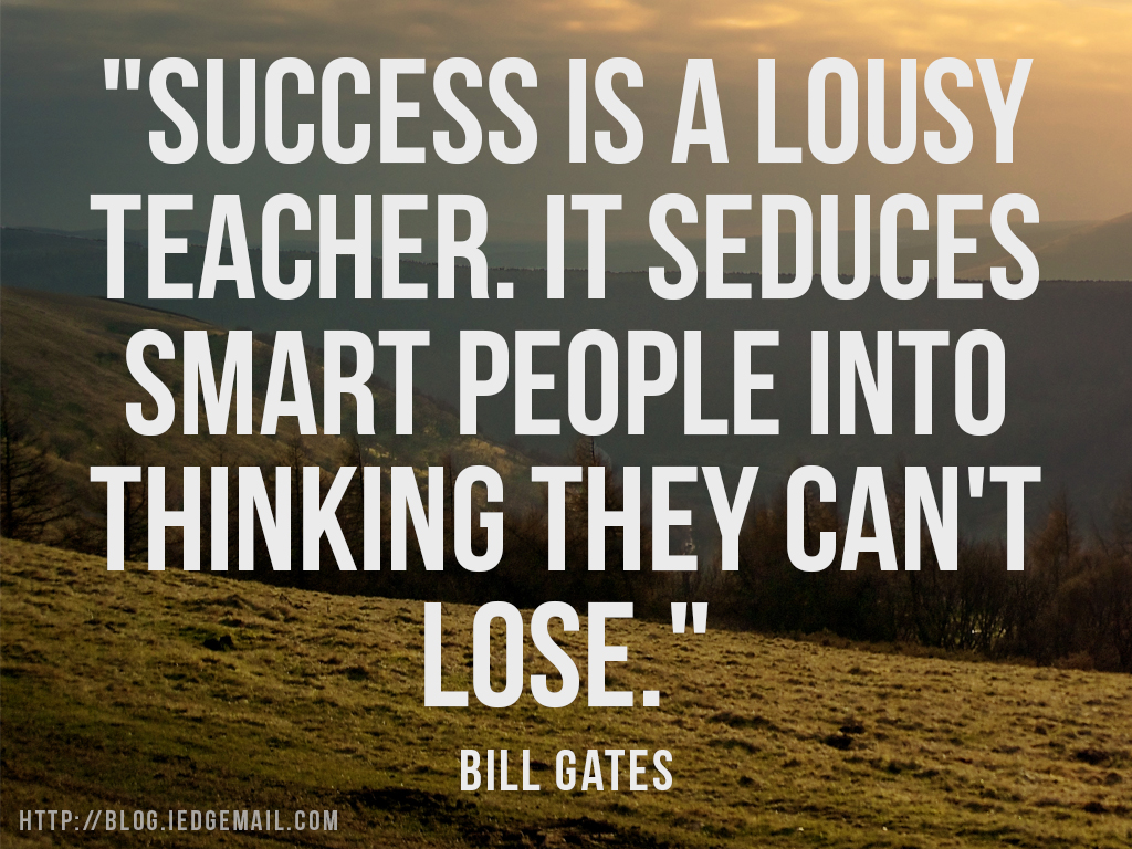 """Success is a lousy teacher. It seduces smart people into thinking they can't lose."" - Bill Gates"