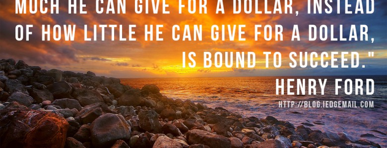 """""""The man who will use his skill and constructive imagination to see how much he can give for a dollar, instead of how little he can give for a dollar, is bound to succeed."""" - Henry Ford"""