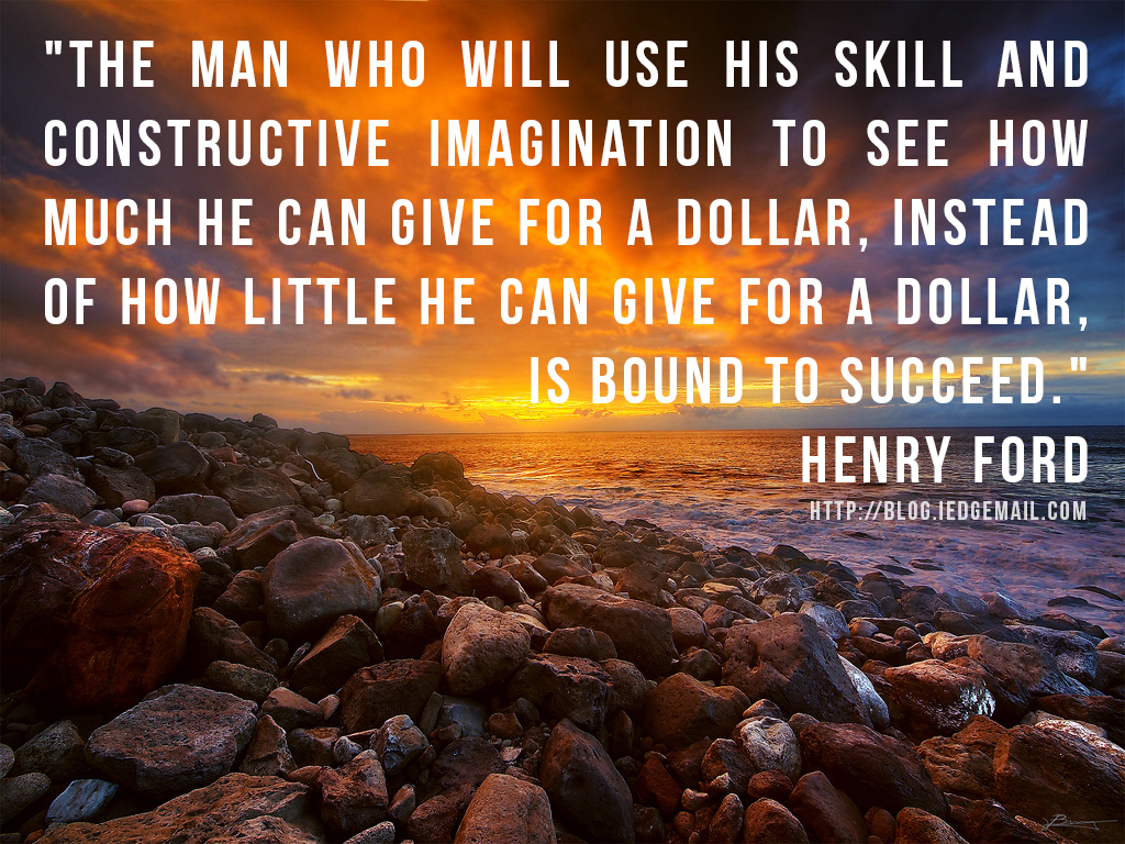 """The man who will use his skill and constructive imagination to see how much he can give for a dollar, instead of how little he can give for a dollar, is bound to succeed."" - Henry Ford"