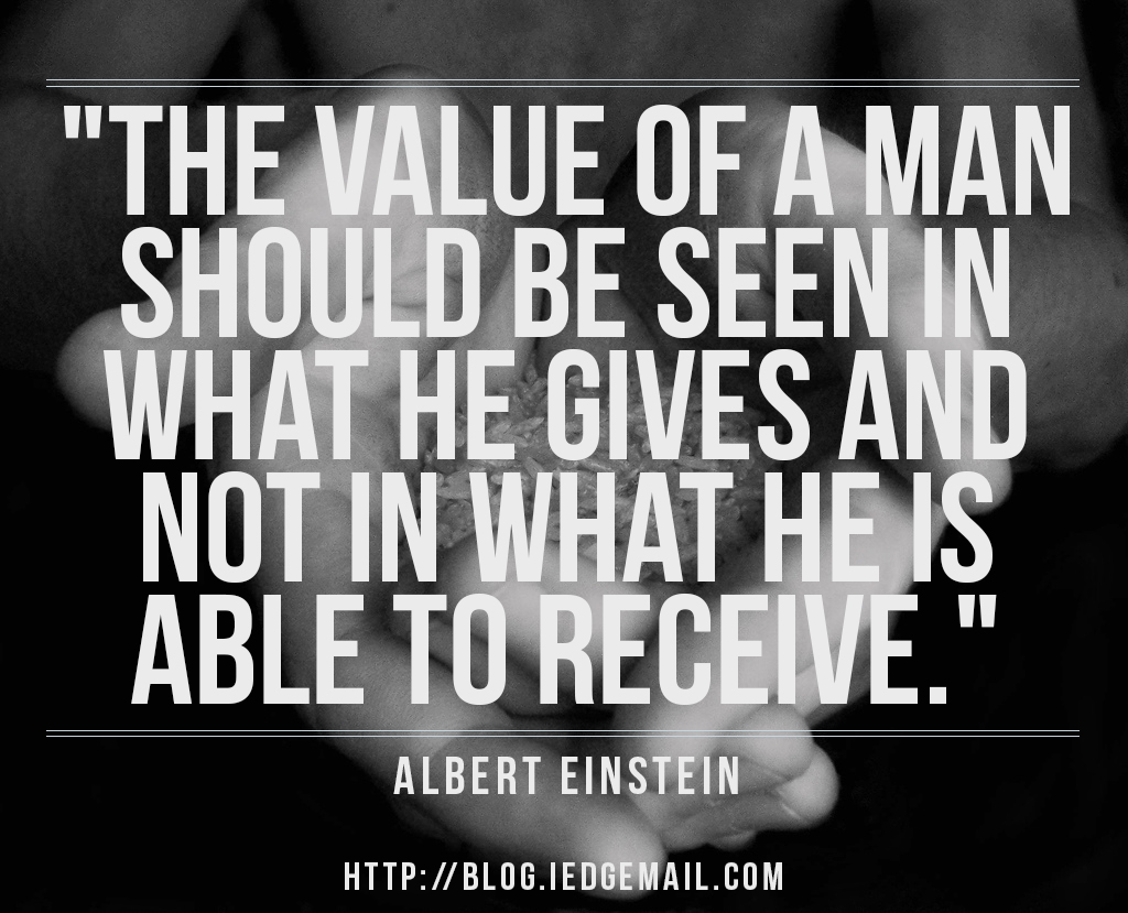 """The value of a man should be seen in what he gives and not in what he is able to receive."" - Albert Einstein"