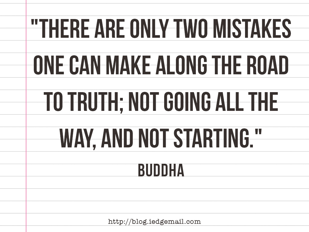 """There are only two mistakes one can make along the road to truth; not going all the way, and not starting."" - Buddha"