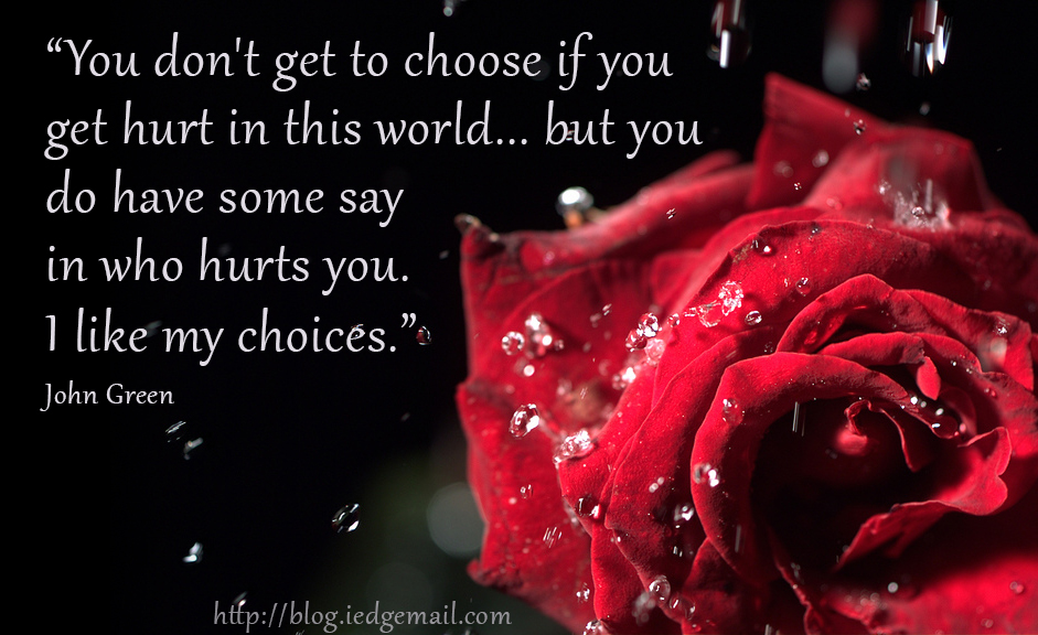 """""""You don't get to choose if you get hurt in this world...but you do have some say in who hurts you. I like my choices.""""  - John Green"""