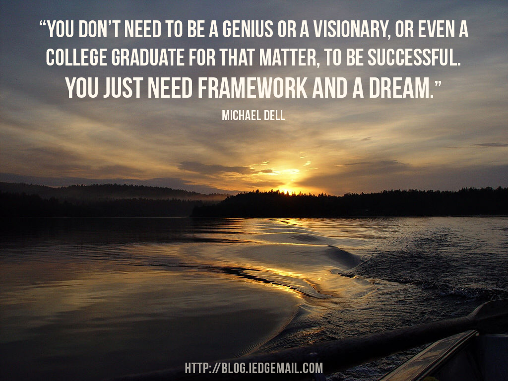 """You don't need to be a genius or a visionary, or even a college graduate for that matter, to be successful.  You just need framework and a dream."" Michael Dell"