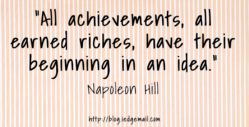 """All achievements, all earned riches, have their beginning in an idea."" - Napoleon Hill"