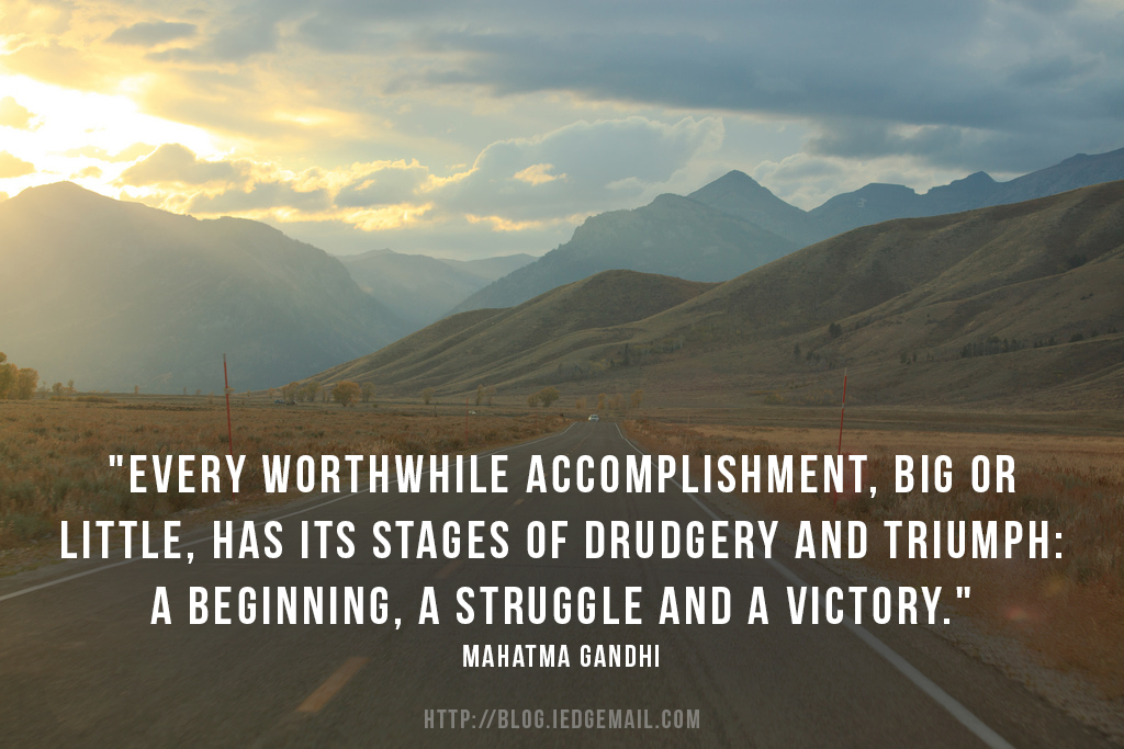 """Every worthwhile accomplishment, big or little, has its stages of drudgery and triumph: a beginning, a struggle and a victory."" - Mahatma Gandhi"