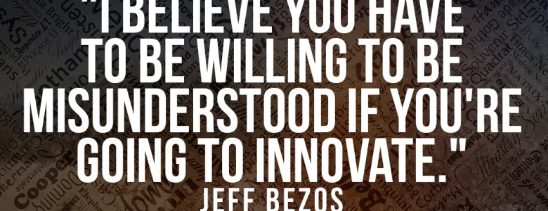 """I believe you have to be willing to be misunderstood if you're going to innovate."" - Jeff Bezos"