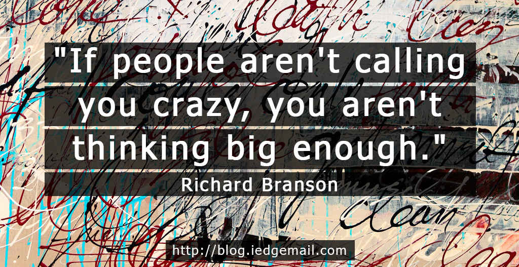 """If people aren't calling you crazy, you aren't thinking big enough."" - Richard Branson"