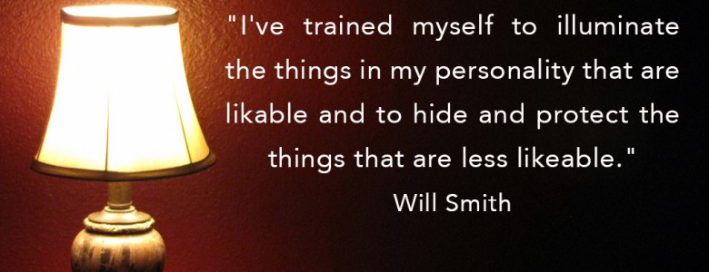 """I've trained myself to illuminate the things in my personality that are likable and to hide and protect the things that are less likeable."" - Will Smith"