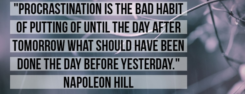 """Procrastination is the bad habit of putting of until the day after tomorrow what should have been done the day before yesterday."" - Napoleon Hill"