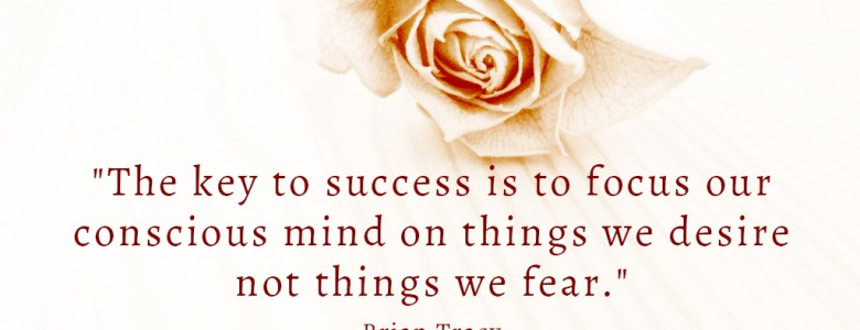 """The key to success is to focus our conscious mind on things we desire not things we fear."" - Brian Tracy"