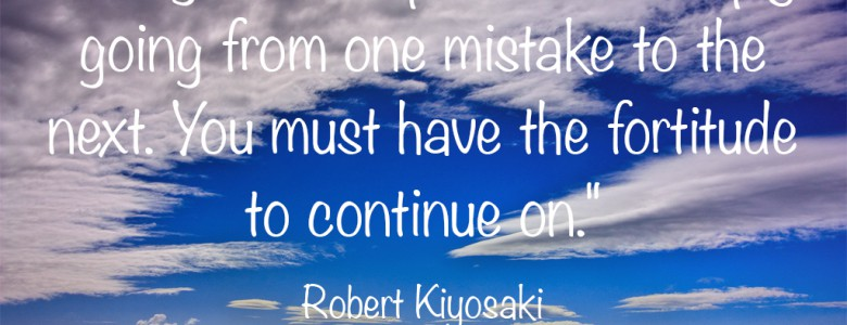 """Being an entrepreneur is simply going from one mistake to the next. You must have the fortitude to continue on."" - Robert Kiyosaki"