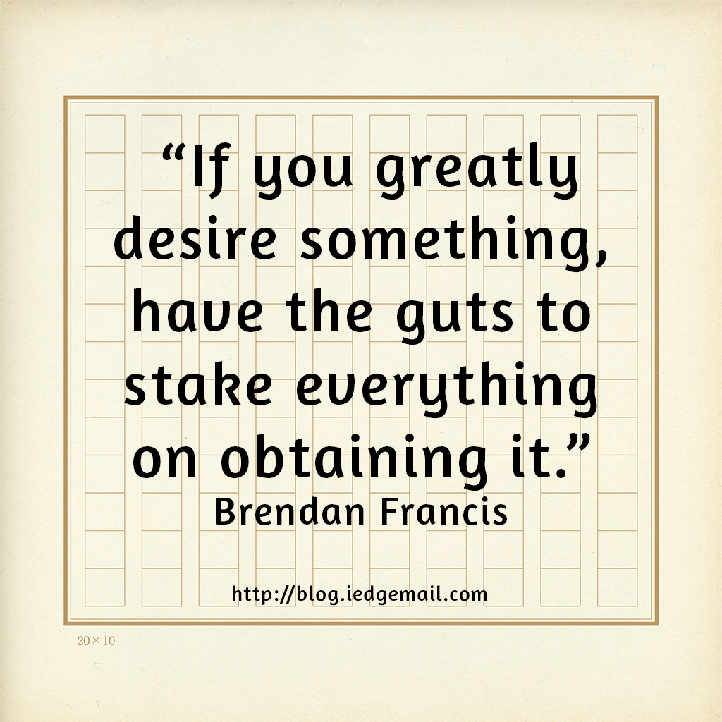 """If you greatly desire something, have the guts to stake everything on obtaining it."" - Brendan Francis"