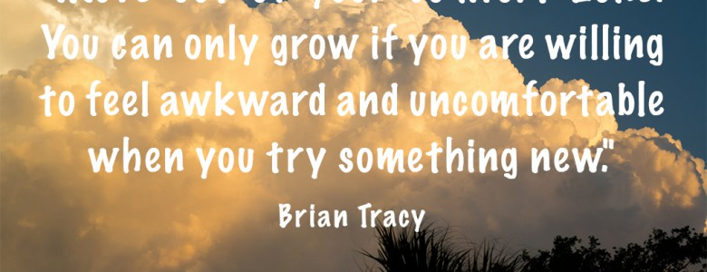 """Move out of your comfort zone. You can only grow if you are willing to feel awkward and uncomfortable when you try something new."" - Brian Tracy"
